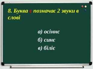 а) осіннє б) синє в) біліє 8. Буква є позначає 2 звуки в слові