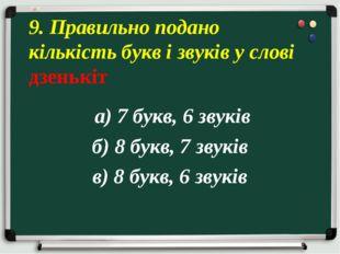 а) 7 букв, 6 звуків б) 8 букв, 7 звуків в) 8 букв, 6 звуків 9. Правильно под