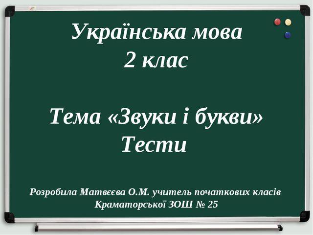 Українська мова 2 клас Тема «Звуки і букви» Тести Розробила Матвєєва О.М. уч...