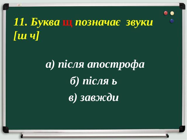 а) після апострофа б) після ь в) завжди 11. Буква щ позначає звуки [ш ч]