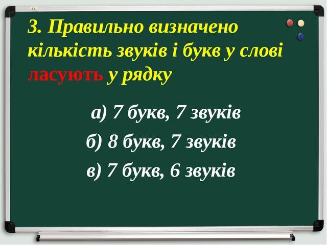 а) 7 букв, 7 звуків б) 8 букв, 7 звуків в) 7 букв, 6 звуків 3. Правильно виз...