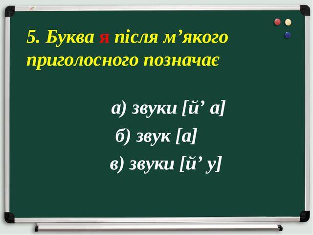 а) звуки [й' а] б) звук [а] в) звуки [й' у] 5. Буква я після м'якого приголо...