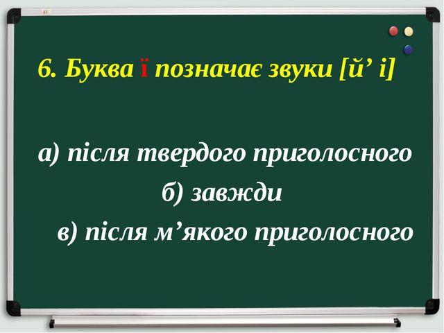 а) після твердого приголосного б) завжди в) після м'якого приголосного 6. Бу...