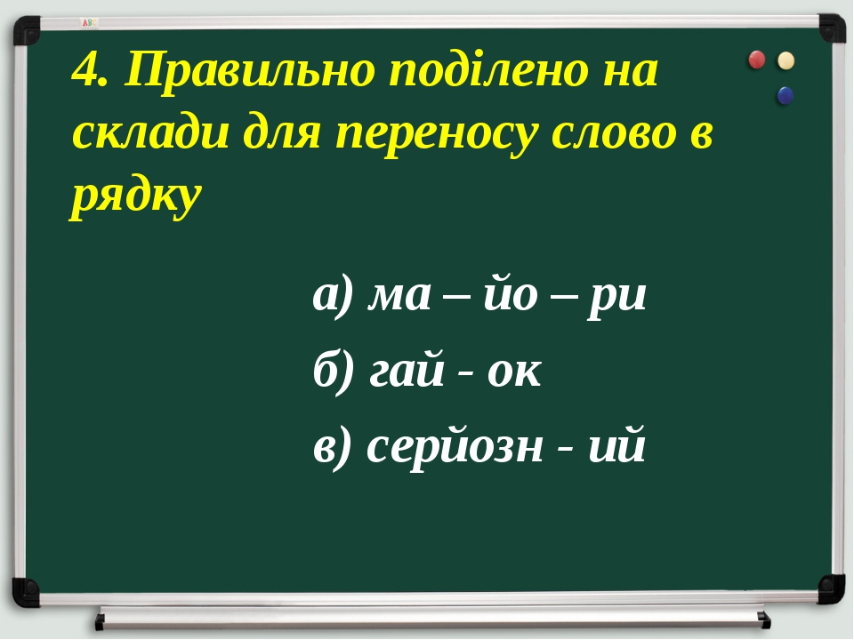 а) ма – йо – ри б) гай - ок в) серйозн - ий 4. Правильно поділено на склади...