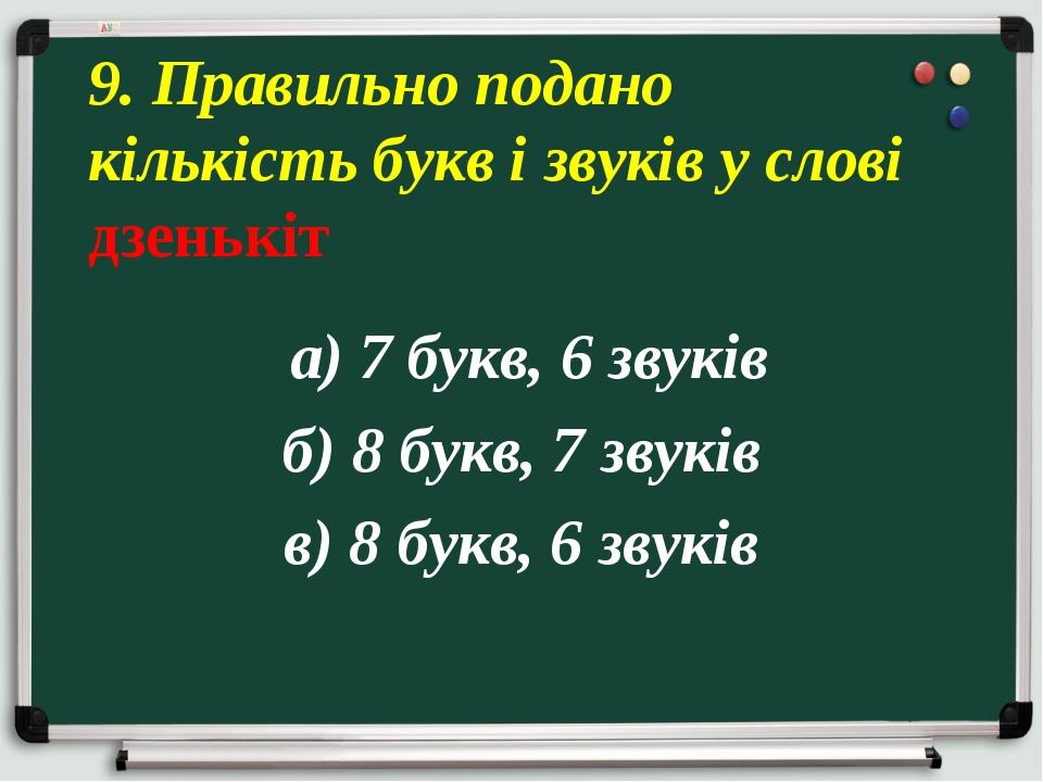 а) 7 букв, 6 звуків б) 8 букв, 7 звуків в) 8 букв, 6 звуків 9. Правильно под...