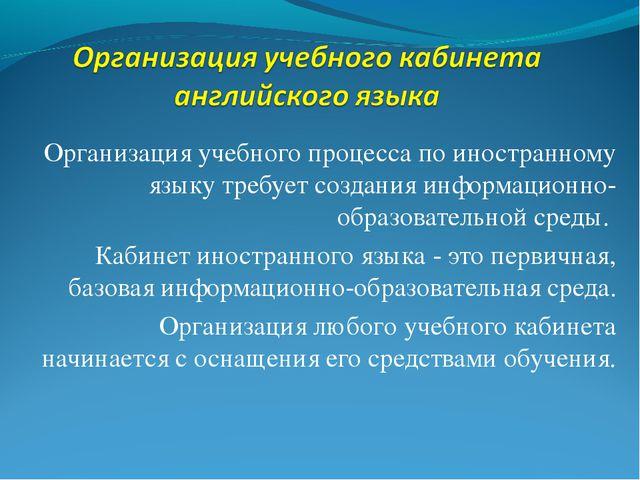 Организация учебного процесса по иностранному языку требует создания информа...