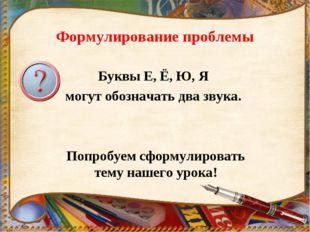Формулирование проблемы Буквы Е, Ё, Ю, Я могут обозначать два звука. Попробуе