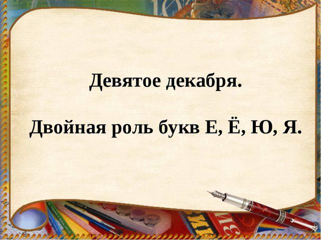 Девятое декабря. Двойная роль букв Е, Ё, Ю, Я.