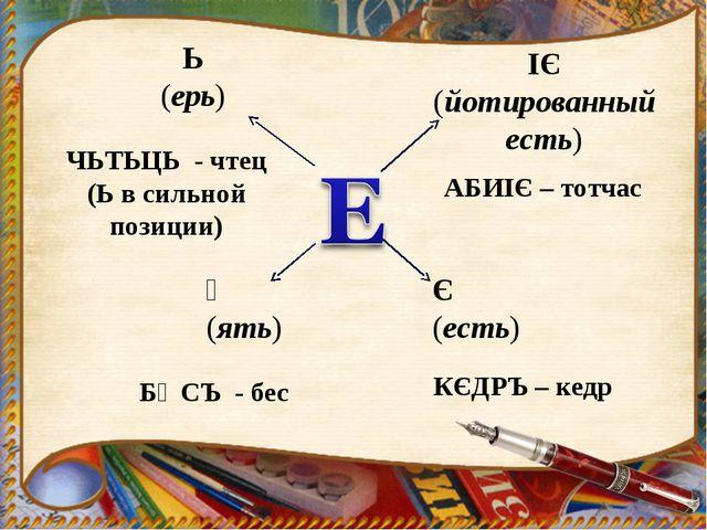 Ь (ерь) Ѣ (ять) Є (есть) IЄ (йотированный есть) ЧЬТЬЦЬ - чтец (Ь в сильной по...