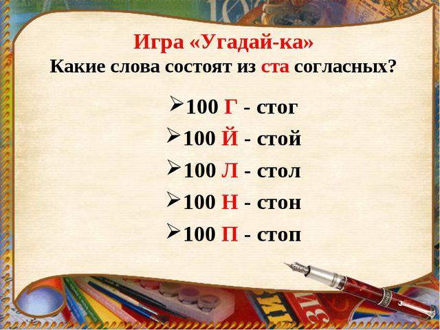 Игра «Угадай-ка» Какие слова состоят из ста согласных? 100 Г - стог 100 Й - с...