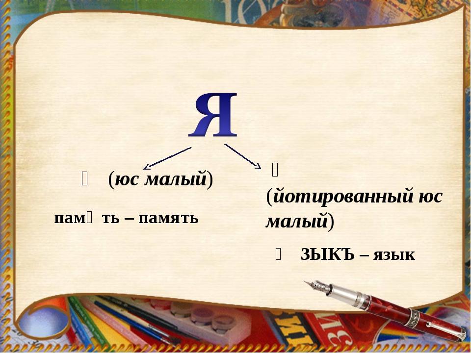 Ѧ (юс малый) Ѩ (йотированный юс малый) памѧть – память ѨЗЫКЪ – язык