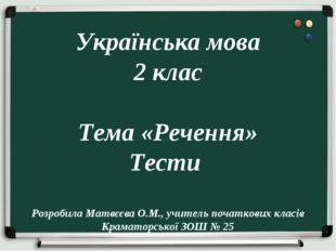 Українська мова 2 клас Тема «Речення» Тести Розробила Матвєєва О.М., учитель