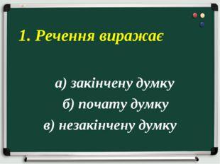 а) закінчену думку б) почату думку в) незакінчену думку 1. Речення виражає
