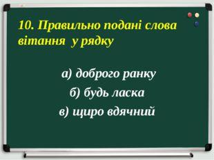 а) доброго ранку б) будь ласка в) щиро вдячний 10. Правильно подані слова ві