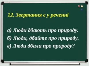 а) Люди дбають про природу. б) Люди, дбайте про природу. в) Люди дбали про пр
