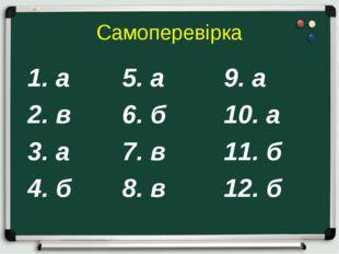 Самоперевірка 1. а  5. а9. а 2. в6. б10. а 3. а7. в11. б 4. б8.