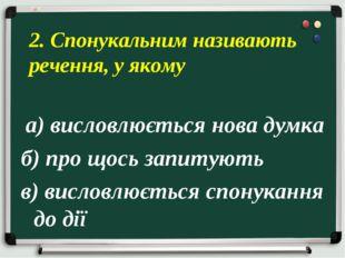 а) висловлюється нова думка б) про щось запитують в) висловлюється спонуканн