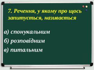 а) спонукальним б) розповідним в) питальним 7. Речення, у якому про щось запи