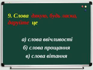а) слова ввічливості б) слова прощання в) слова вітання 9. Слова дякую, будь