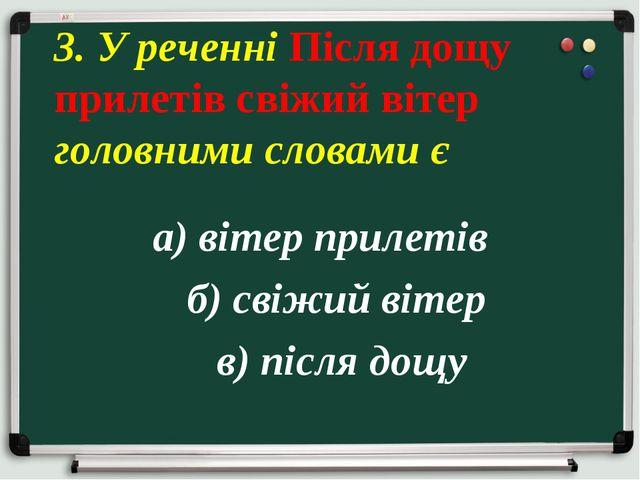 а) вітер прилетів б) свіжий вітер в) після дощу 3. У реченні Після дощу приле...