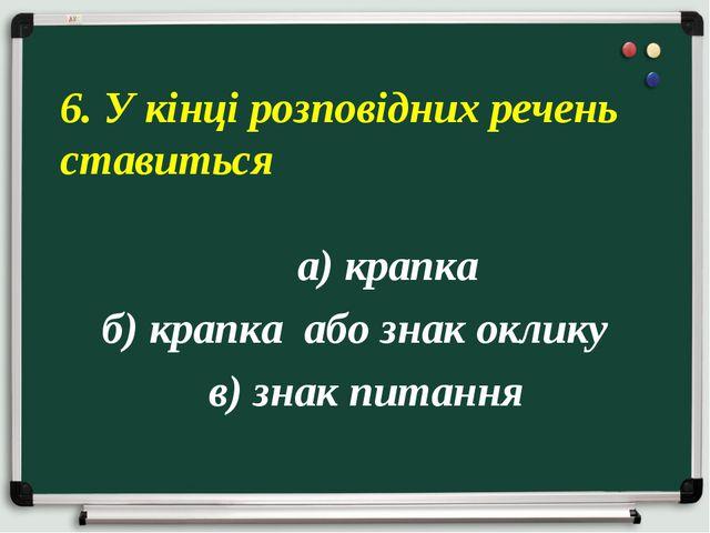 а) крапка б) крапка або знак оклику в) знак питання 6. У кінці розповідних р...