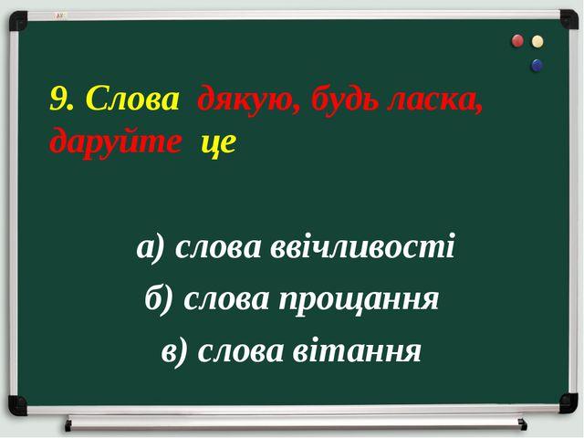 а) слова ввічливості б) слова прощання в) слова вітання 9. Слова дякую, будь...