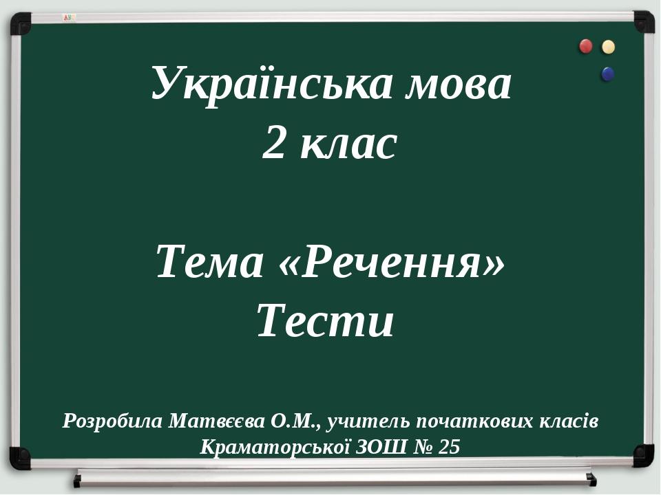 Українська мова 2 клас Тема «Речення» Тести Розробила Матвєєва О.М., учитель...