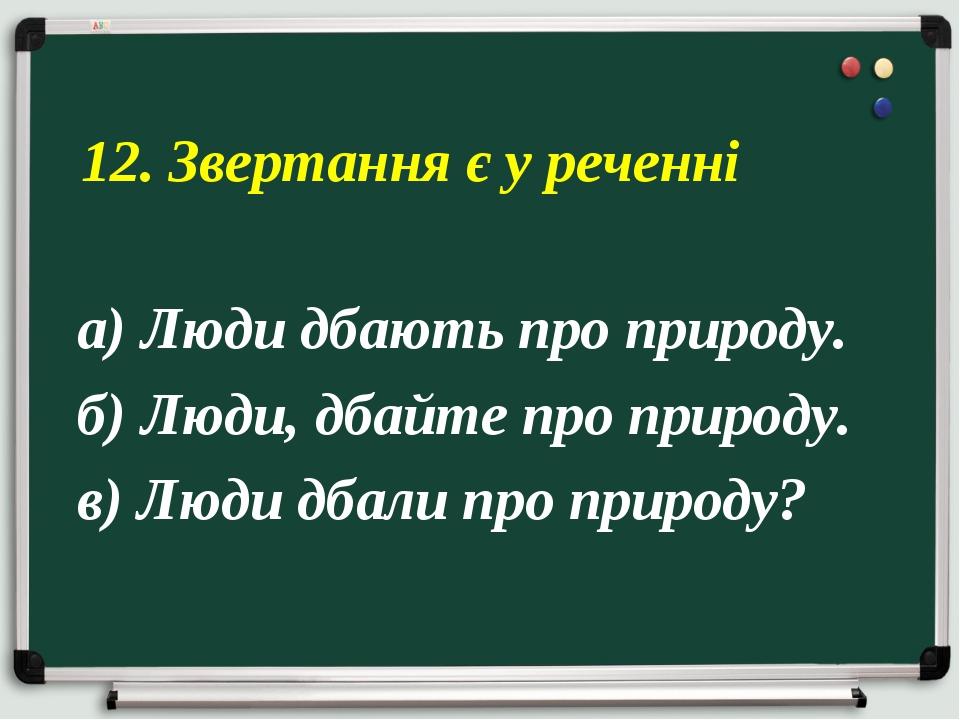 а) Люди дбають про природу. б) Люди, дбайте про природу. в) Люди дбали про пр...