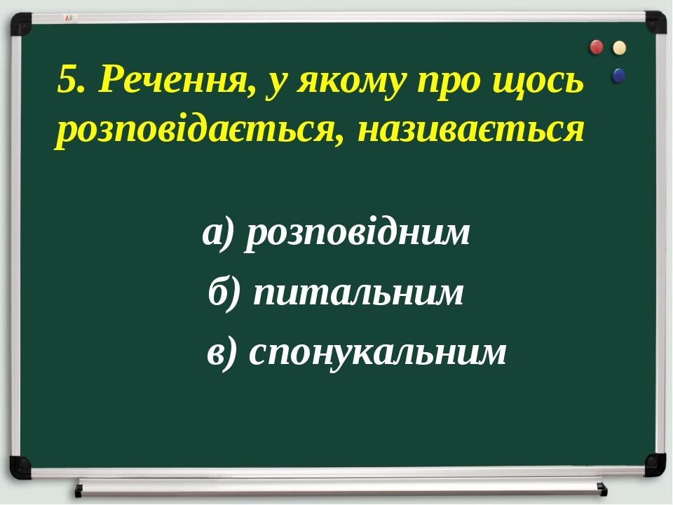 а) розповідним б) питальним в) спонукальним 5. Речення, у якому про щось розп...