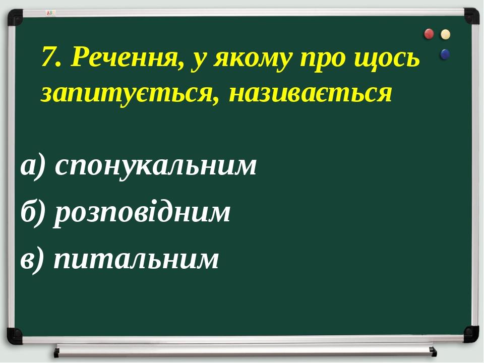 а) спонукальним б) розповідним в) питальним 7. Речення, у якому про щось запи...
