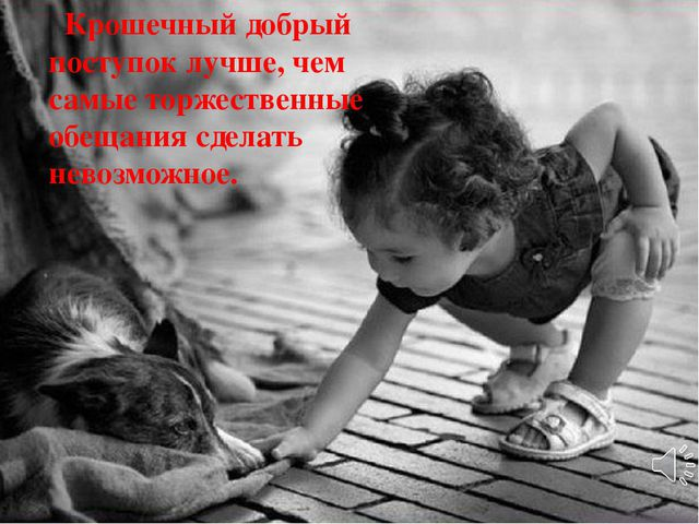 Крошечный добрый поступок лучше, чем самые торжественные обещания сделать не...
