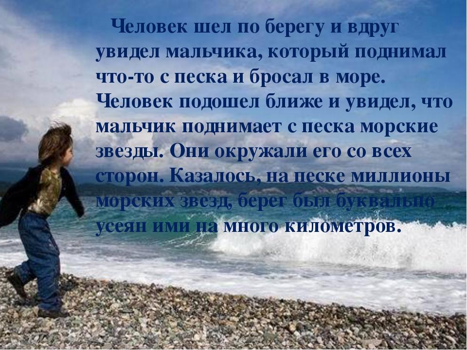 Человек шел по берегу и вдруг увидел мальчика, который поднимал что-то с пес...