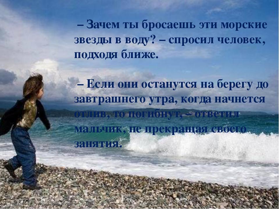 – Зачем ты бросаешь эти морские звезды в воду? – спросил человек, подходя бл...