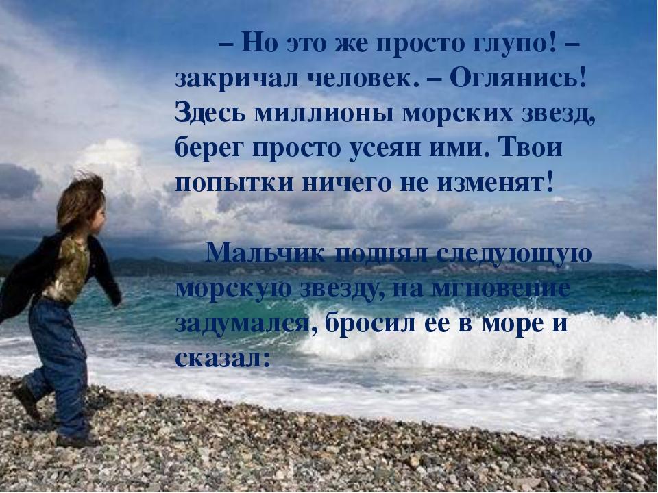 – Но это же просто глупо! – закричал человек. – Оглянись! Здесь миллионы мор...