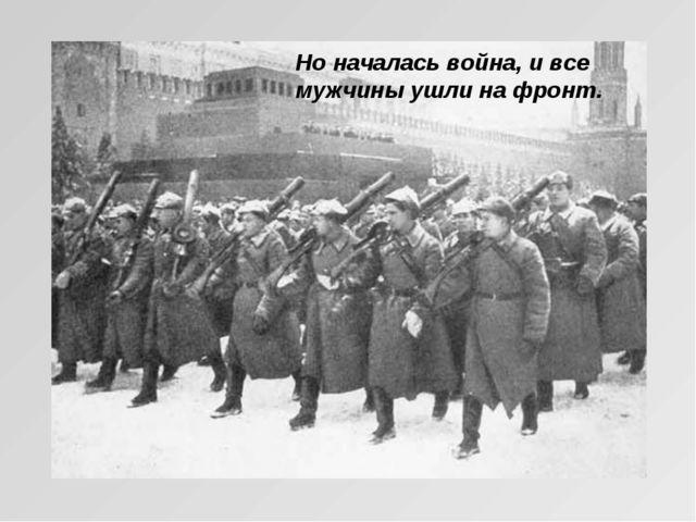 Но началась война, и все мужчины ушли на фронт.