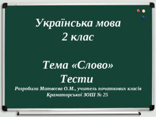 Українська мова 2 клас Тема «Слово» Тести Розробила Матвєєва О.М., учитель п