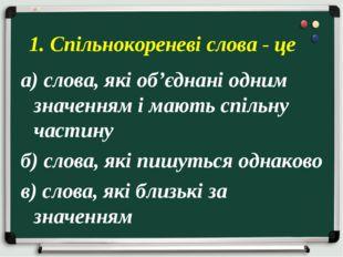 а) слова, які об'єднані одним значенням і мають спільну частину б) слова, які