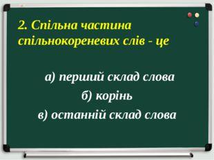 а) перший склад слова б) корінь в) останній склад слова 2. Спільна частина с