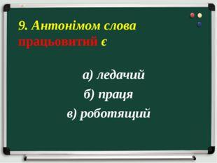 а) ледачий б) праця в) роботящий 9. Антонімом слова працьовитий є