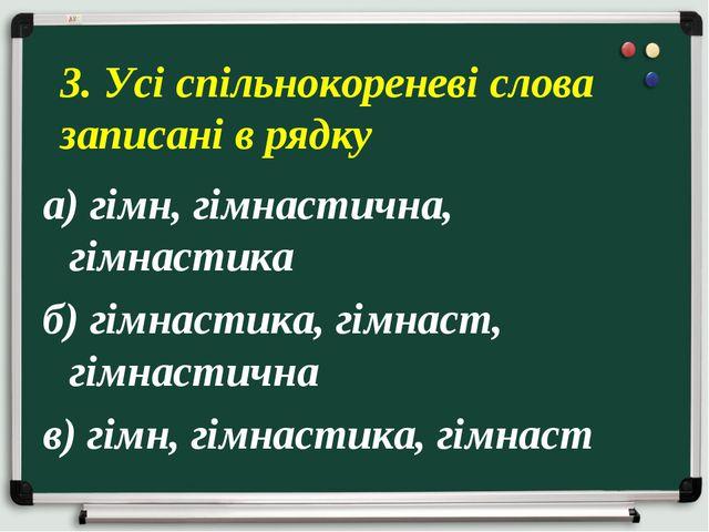 а) гімн, гімнастична, гімнастика б) гімнастика, гімнаст, гімнастична в) гімн,...