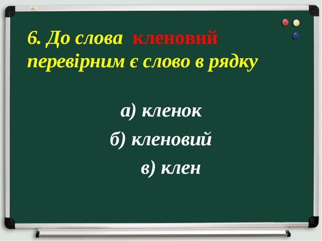 а) кленок б) кленовий в) клен 6. До слова кленовий перевірним є слово в рядку