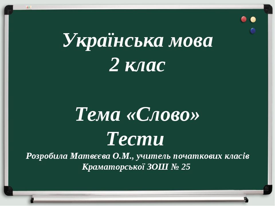 Українська мова 2 клас Тема «Слово» Тести Розробила Матвєєва О.М., учитель п...
