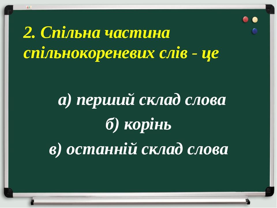 а) перший склад слова б) корінь в) останній склад слова 2. Спільна частина с...