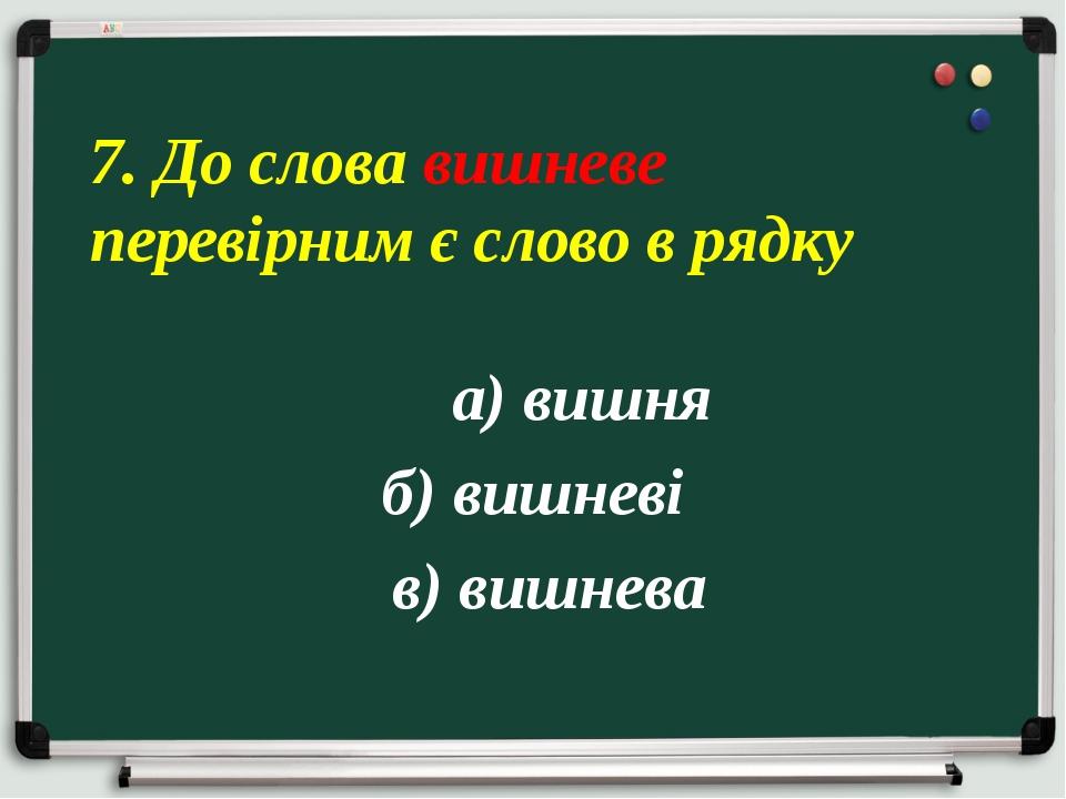 а) вишня б) вишневі в) вишнева 7. До слова вишневе перевірним є слово в рядку