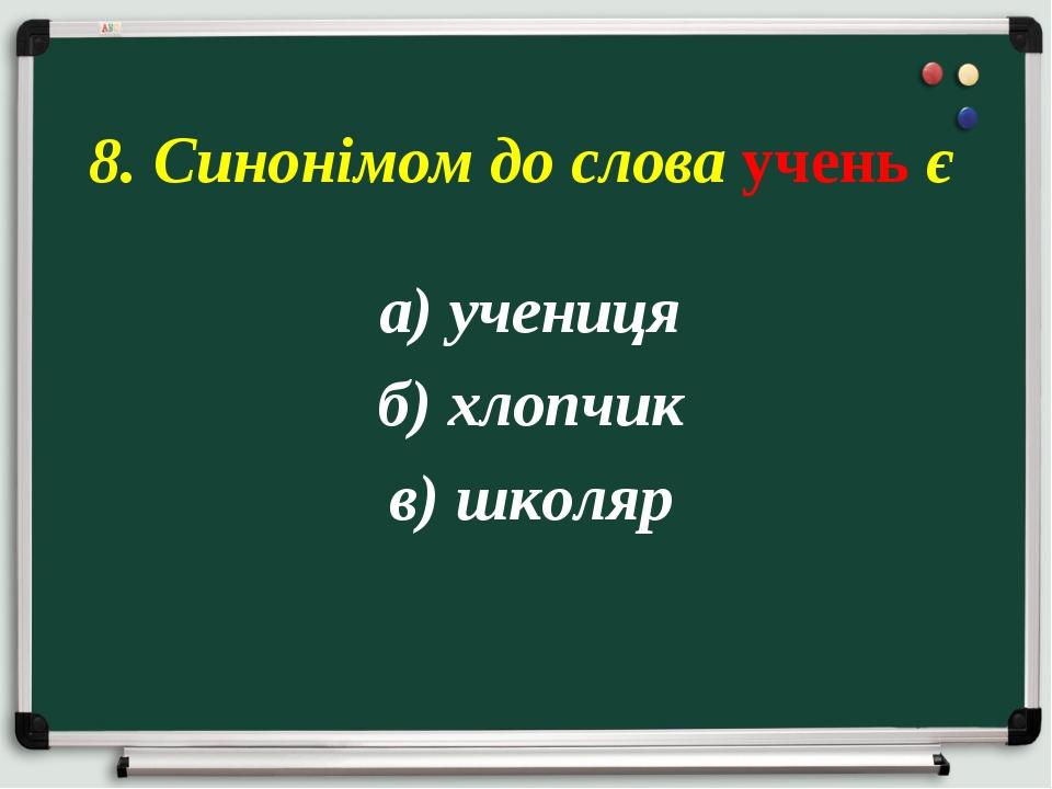 а) учениця б) хлопчик в) школяр 8. Синонімом до слова учень є