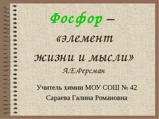 Фосфор – «элемент жизни и мысли» А.Е.Ферсман Учитель химии МОУ СОШ № 42 Сарае
