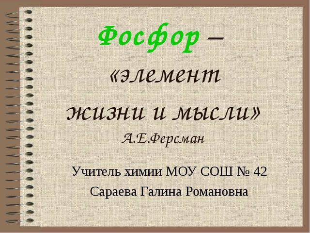 Фосфор – «элемент жизни и мысли» А.Е.Ферсман Учитель химии МОУ СОШ № 42 Сарае...