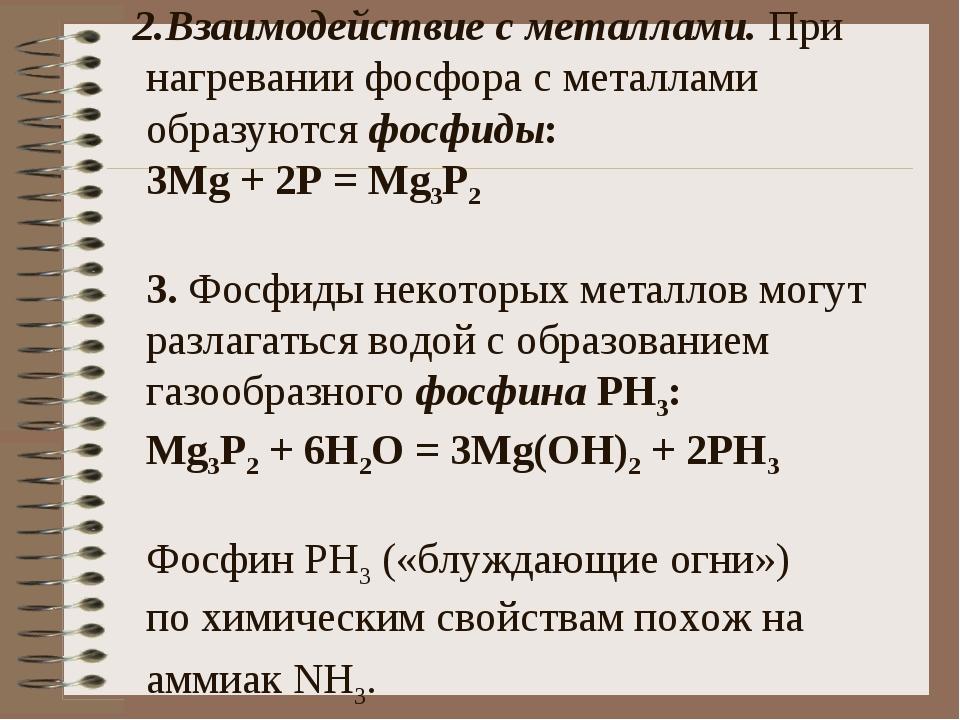 2.Взаимодействие с металлами. При нагревании фосфора с металлами образуются...