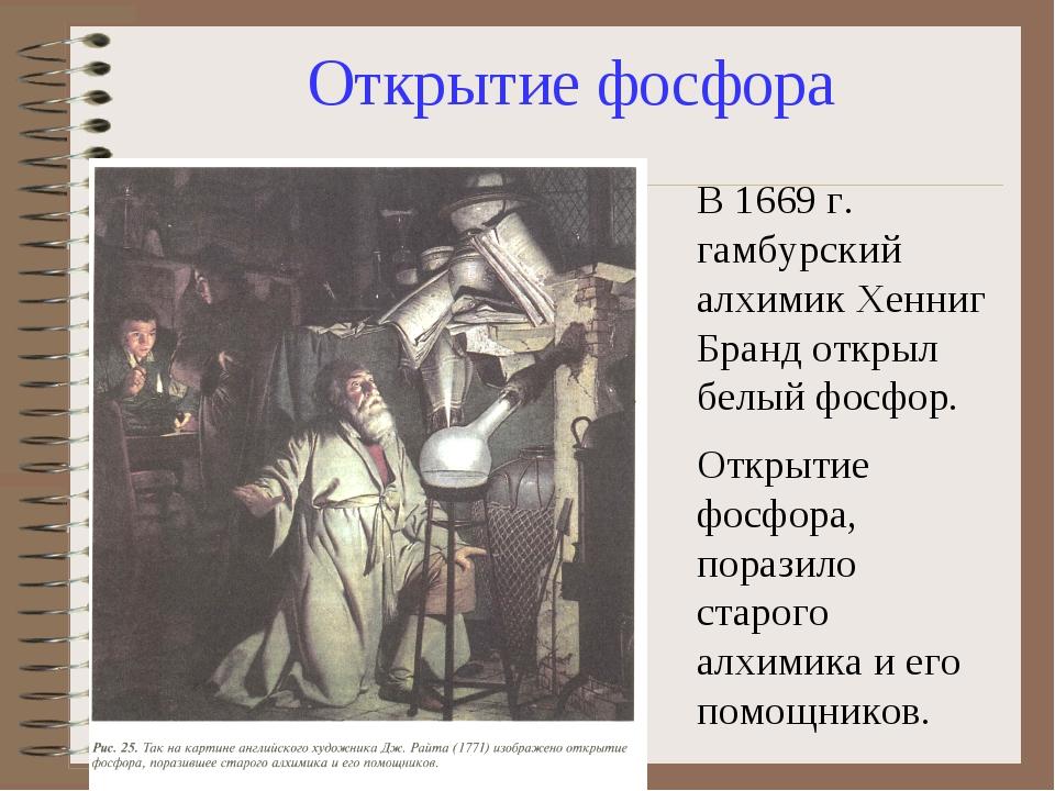 Открытие фосфора В 1669 г. гамбурский алхимик Хенниг Бранд открыл белый фосфо...