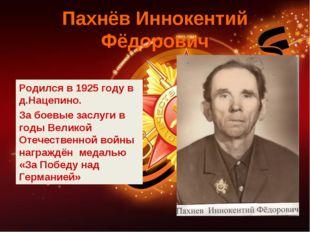 Пахнёв Иннокентий Фёдорович Родился в 1925 году в д.Нацепино. За боевые заслу